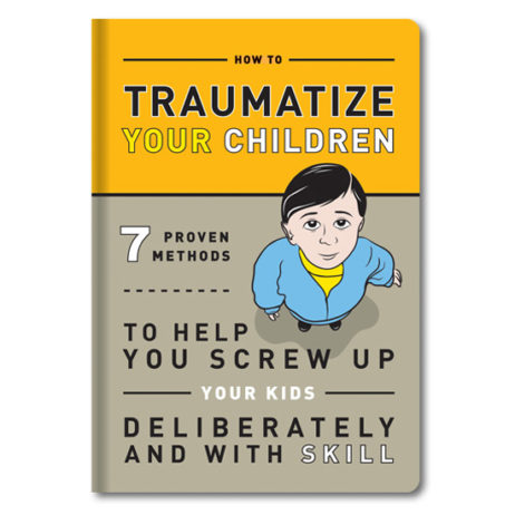 How To Traumitize Your Children